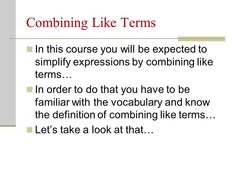 Combining Like Terms In this course you will be expected to simplify expressions by combining like terms…