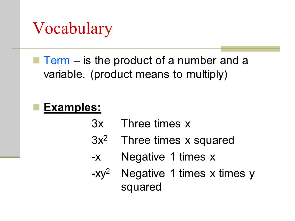 Vocabulary Term – is the product of a number and a variable. (product means to multiply) Examples: