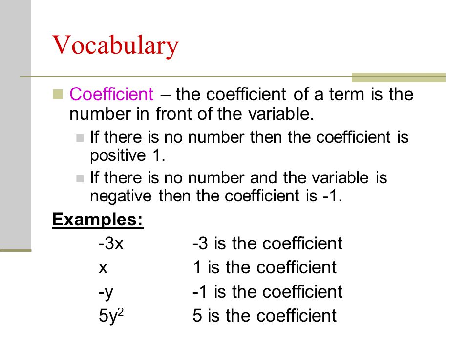 Vocabulary Coefficient – the coefficient of a term is the number in front of the variable. If there is no number then the coefficient is positive 1.