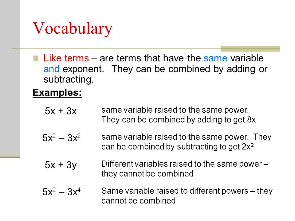 Vocabulary Like terms – are terms that have the same variable and exponent. They can be combined by adding or subtracting.