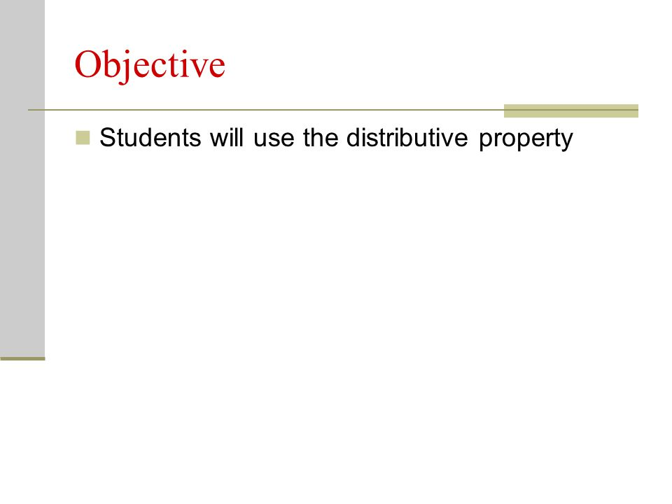 Objective Students will use the distributive property