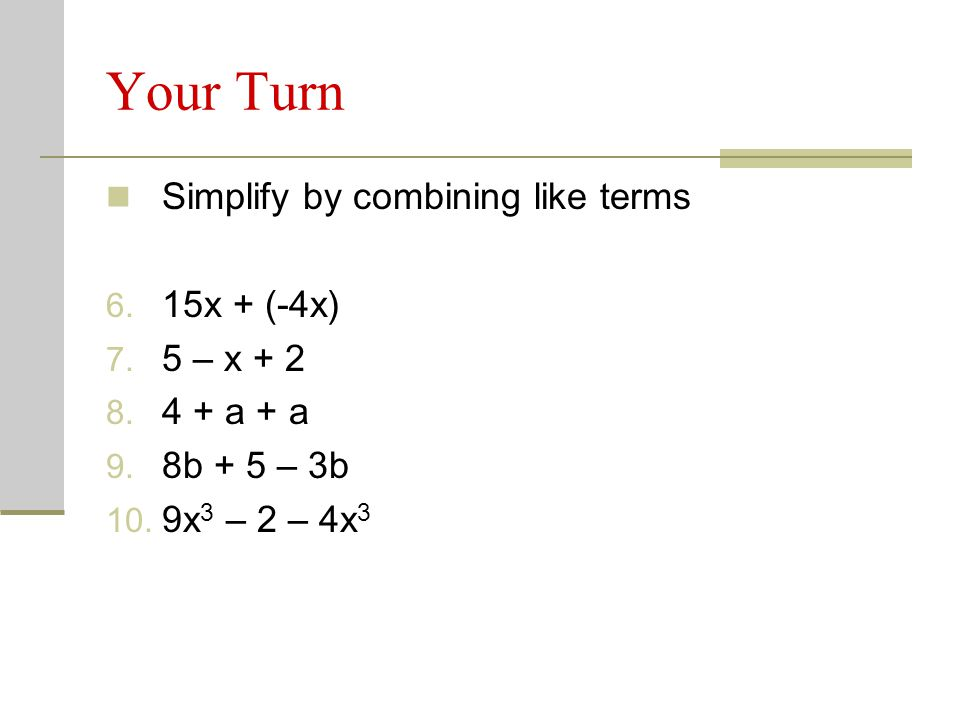 Your Turn Simplify by combining like terms 15x + (-4x) 5 – x + 2
