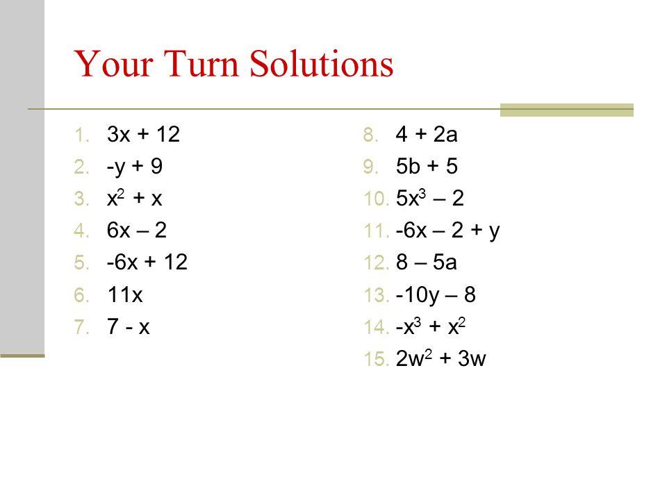 Your Turn Solutions 3x + 12 -y + 9 x2 + x 6x – 2 -6x + 12 11x 7 - x