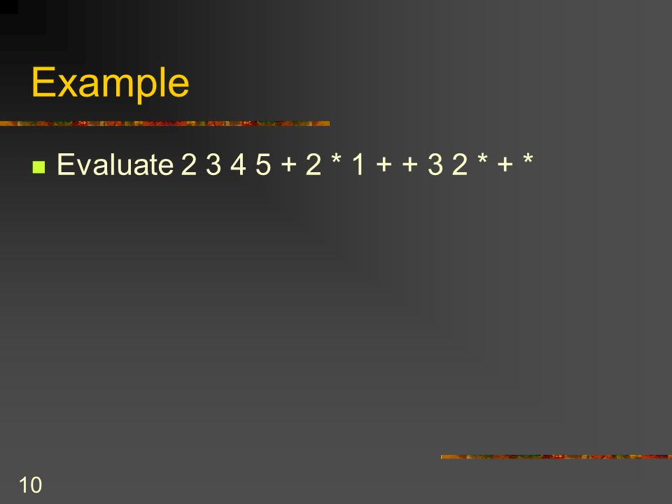 Example Evaluate 2 3 4 5 + 2 * 1 + + 3 2 * + *