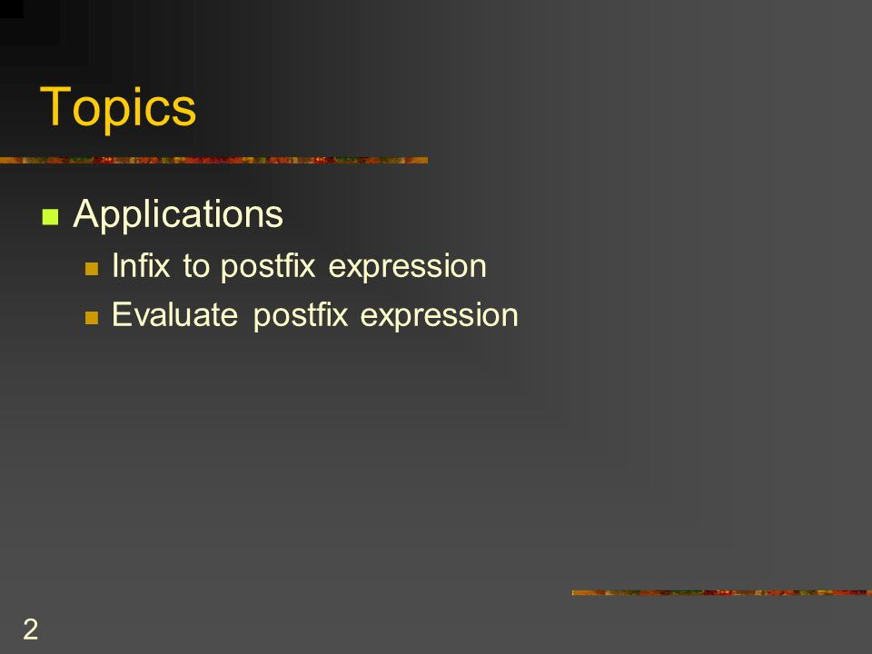 Topics Applications Infix to postfix expression