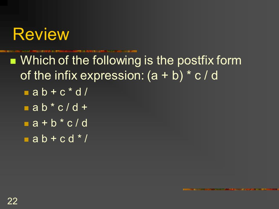 Review Which of the following is the postfix form of the infix expression: (a + b) * c / d. a b + c * d /
