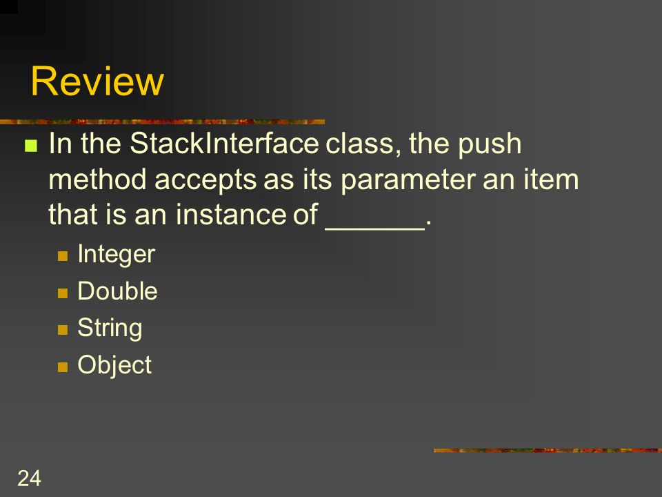 Review In the StackInterface class, the push method accepts as its parameter an item that is an instance of ______.