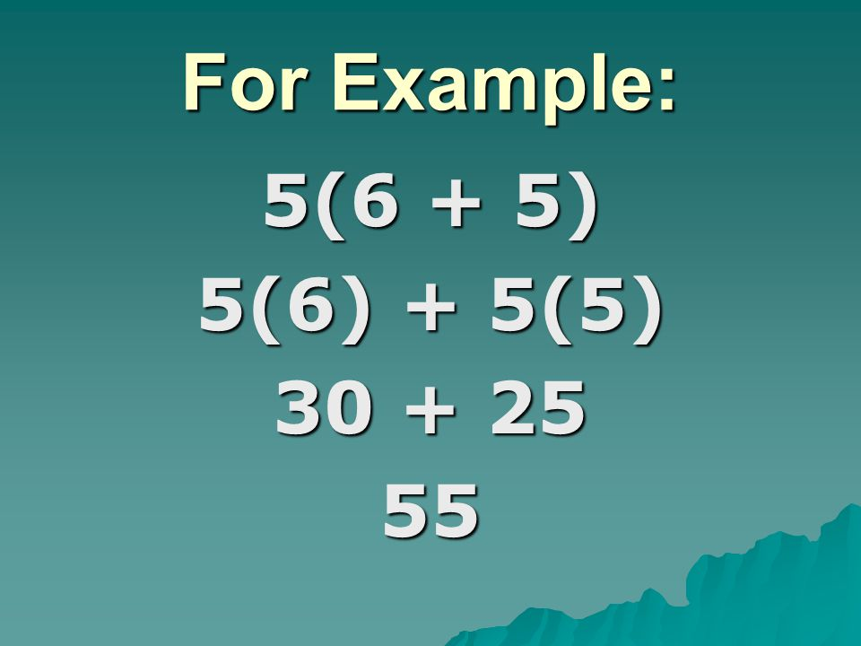 For Example: 5(6 + 5) 5(6) + 5(5) 30 + 25 55
