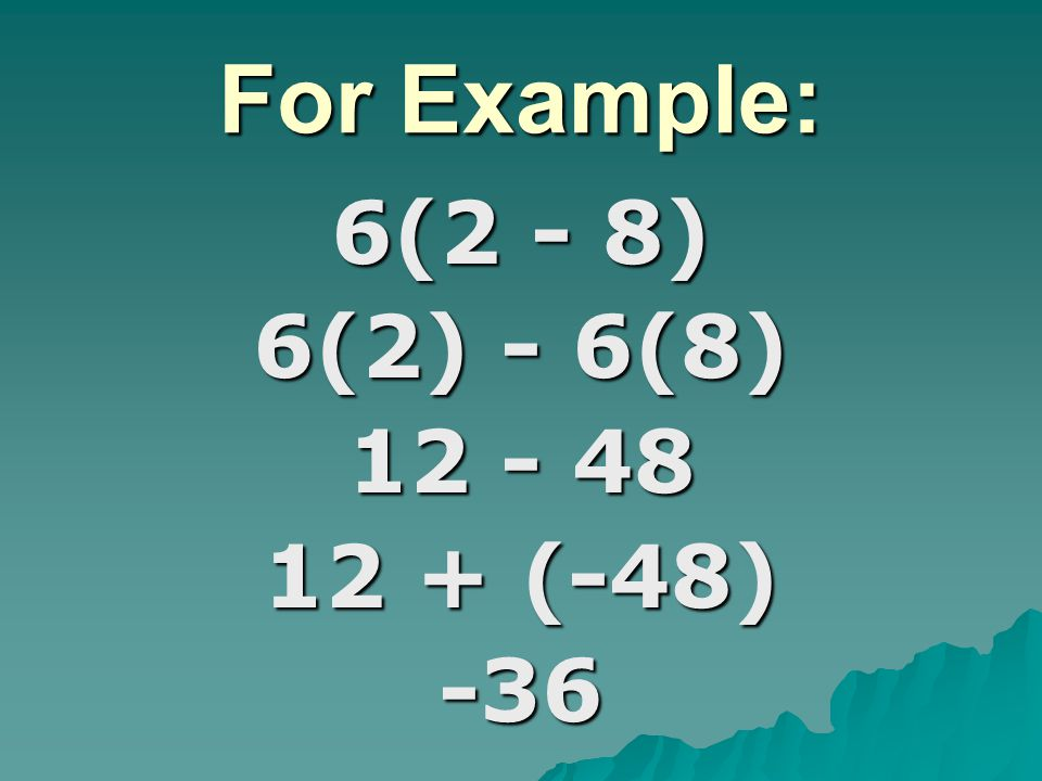 For Example: 6(2 - 8) 6(2) - 6(8) 12 - 48 12 + (-48) -36