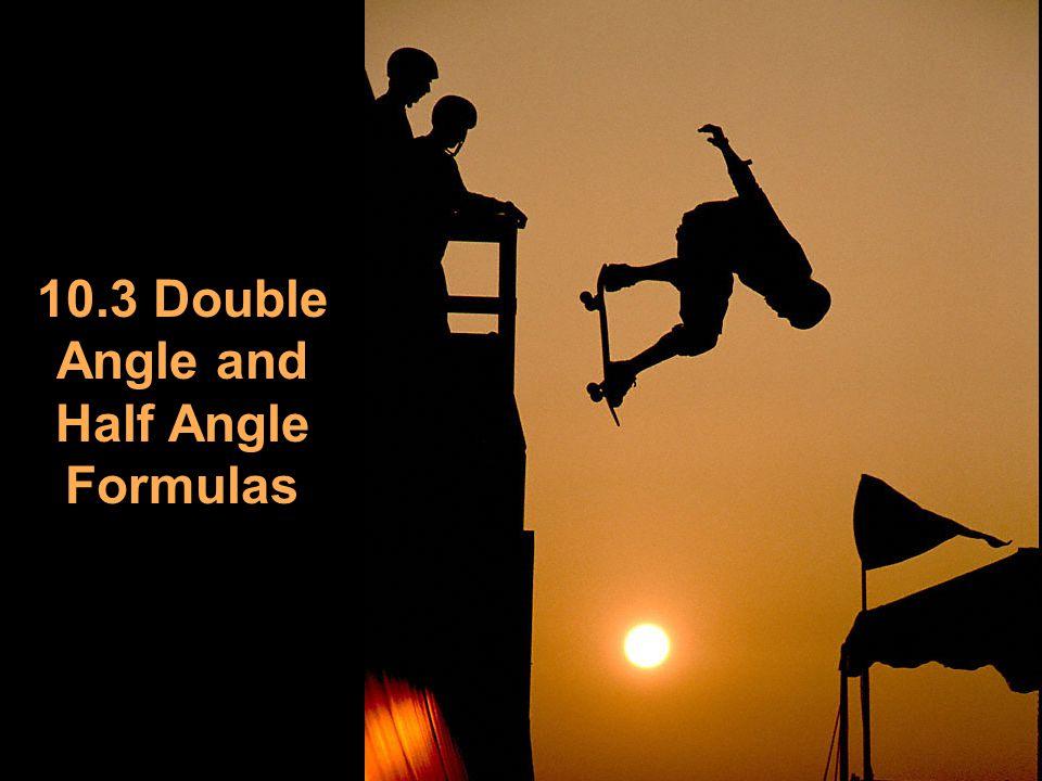 10.3 Double Angle and Half Angle Formulas