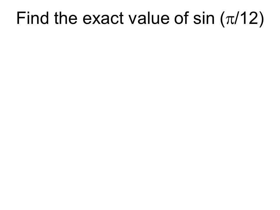 Find the exact value of sin (/12)