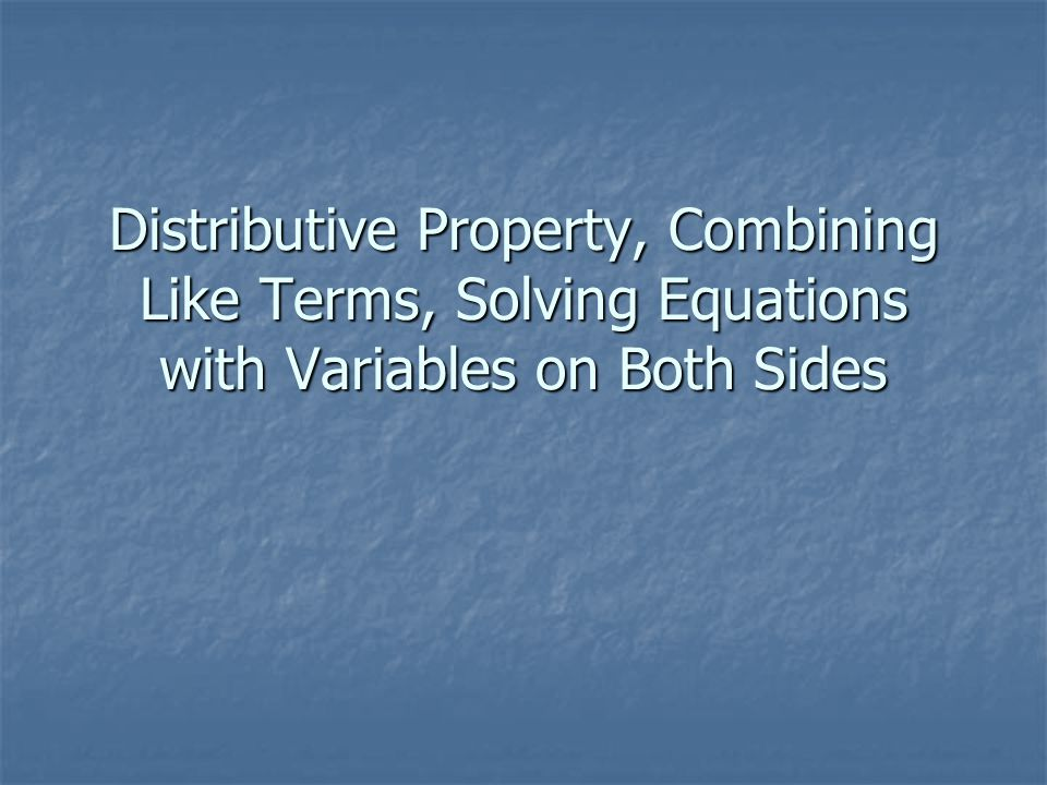 Distributive Property, Combining Like Terms, Solving Equations with Variables on Both Sides