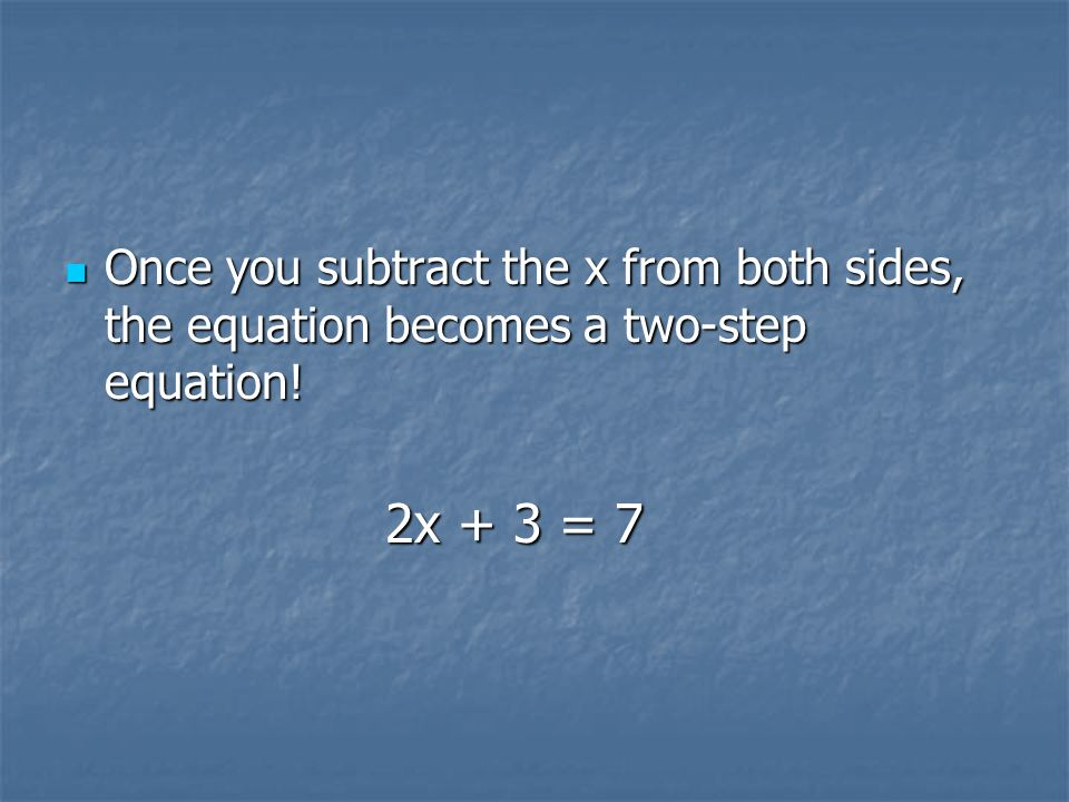 Once you subtract the x from both sides, the equation becomes a two-step equation!
