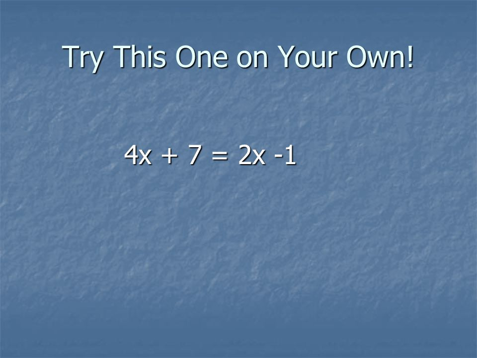 Try This One on Your Own! 4x + 7 = 2x -1