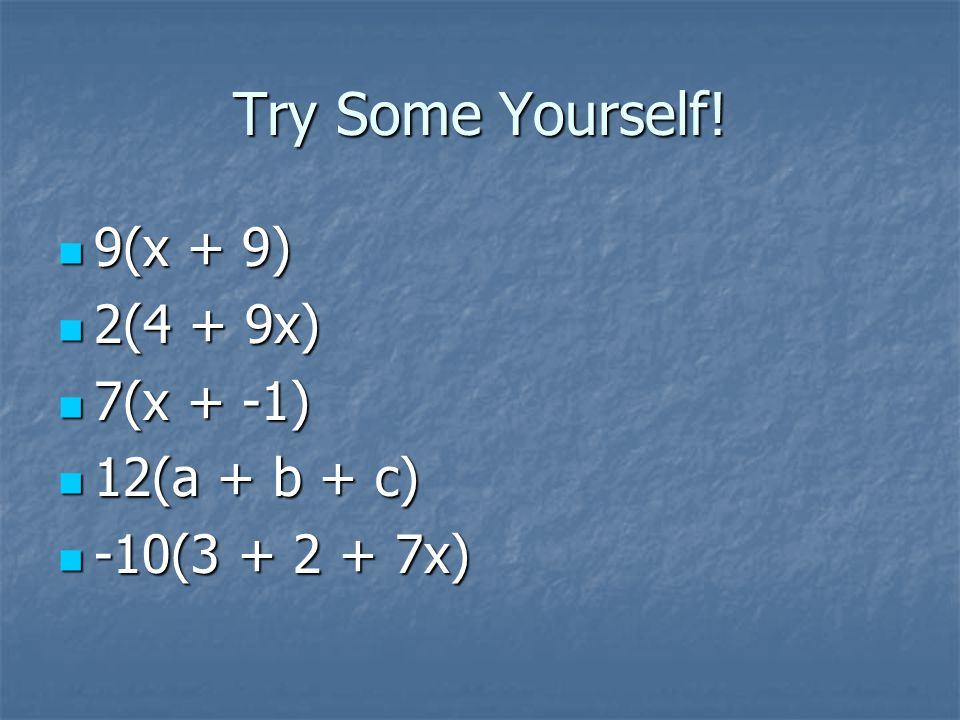 Try Some Yourself! 9(x + 9) 2(4 + 9x) 7(x + -1) 12(a + b + c)