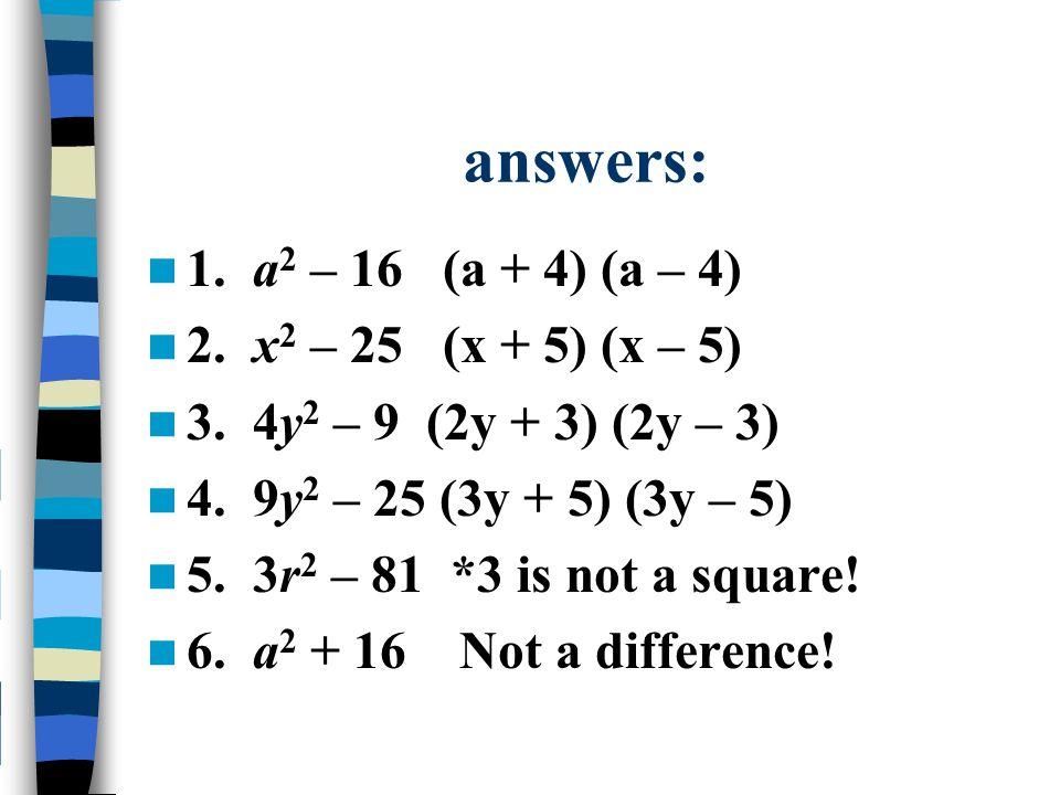 answers: 1. a2 – 16 (a + 4) (a – 4) 2. x2 – 25 (x + 5) (x – 5)