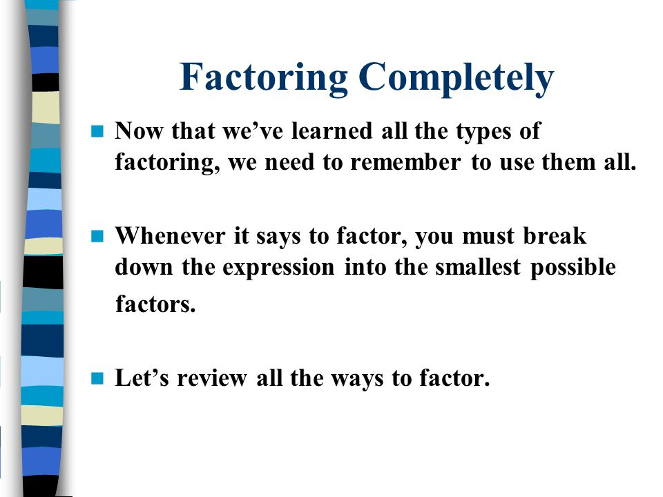 Factoring Completely Now that we've learned all the types of factoring, we need to remember to use them all.