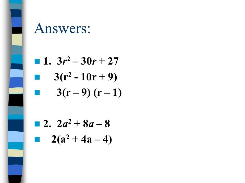 Answers: 1. 3r2 – 30r + 27 3(r2 - 10r + 9) 3(r – 9) (r – 1)