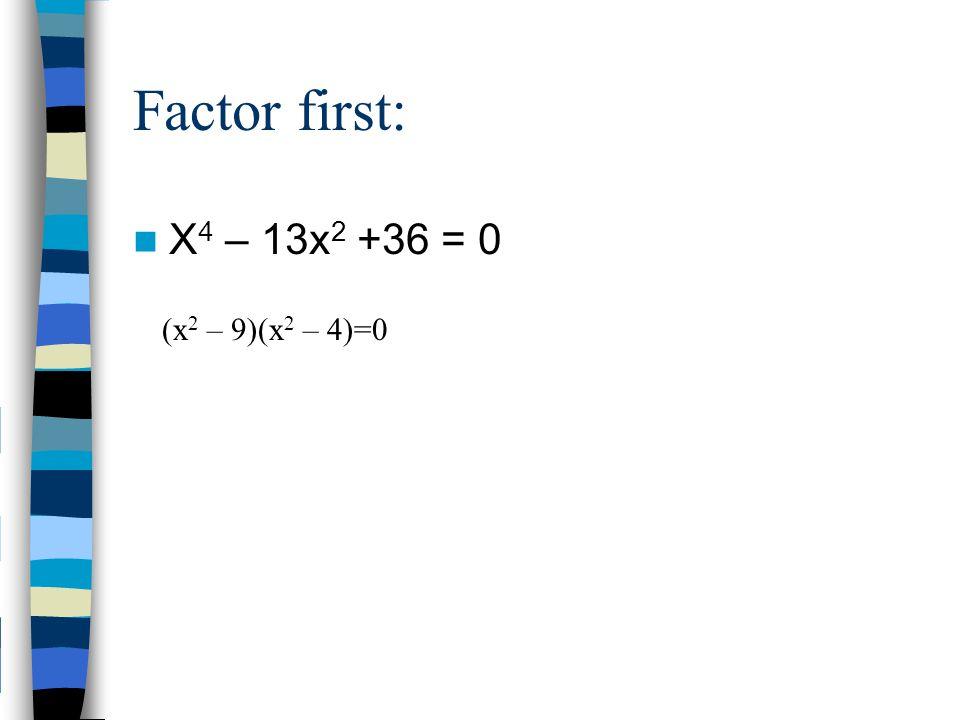 Factor first: X4 – 13x2 +36 = 0 (x2 – 9)(x2 – 4)=0