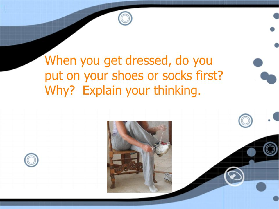 When you get dressed, do you put on your shoes or socks first. Why