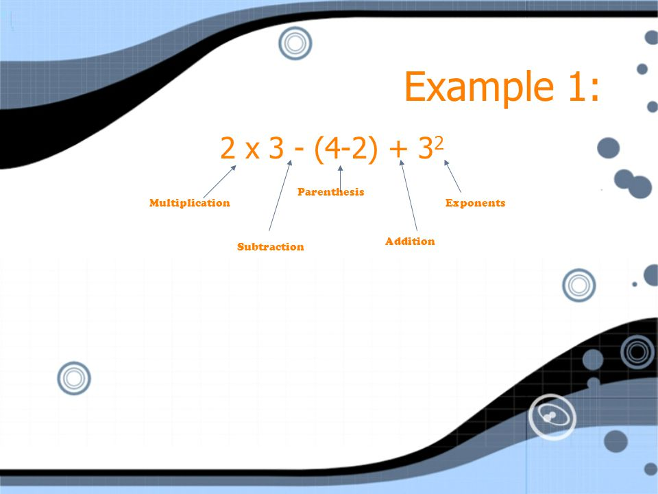 Example 1: 2 x 3 - (4-2) + 32 Subtraction Addition Exponents