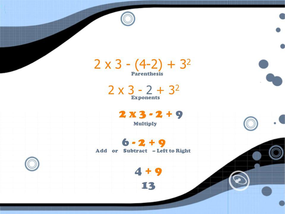 2 x 3 - (4-2) + 32 Parenthesis. 2 x 3 - 2 + 32. Exponents. 2 x 3 - 2 + 9. Multiply. 6 - 2 + 9.