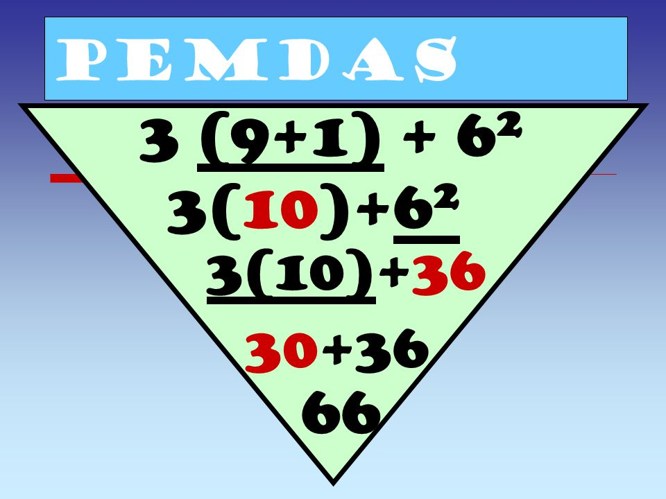 PEMDAS 3 (9+1) + 62 3(10)+62 3(10)+36 30+36 66