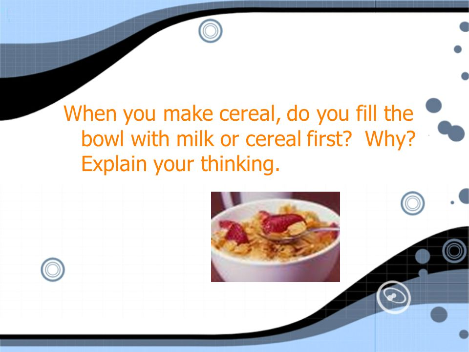 When you make cereal, do you fill the bowl with milk or cereal first
