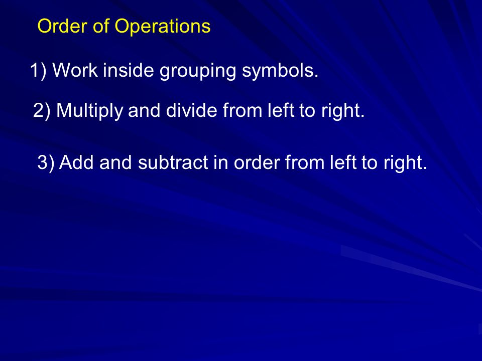 Order of Operations 1) Work inside grouping symbols.