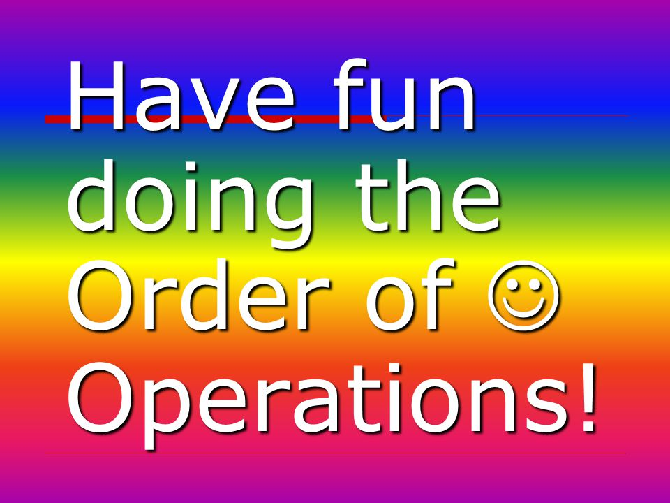 Have fun doing the Order of  Operations!