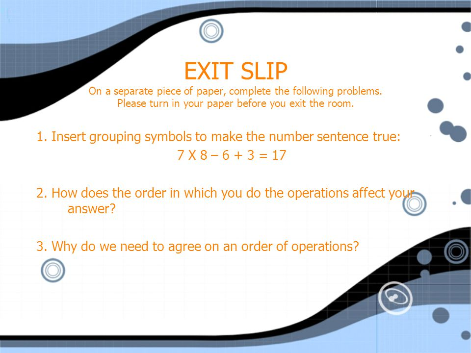EXIT SLIP On a separate piece of paper, complete the following problems. Please turn in your paper before you exit the room.