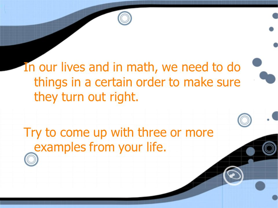 In our lives and in math, we need to do things in a certain order to make sure they turn out right.