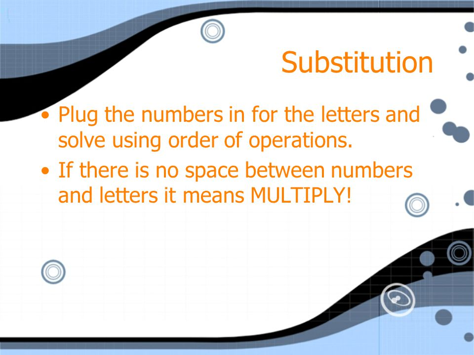 Substitution Plug the numbers in for the letters and solve using order of operations.