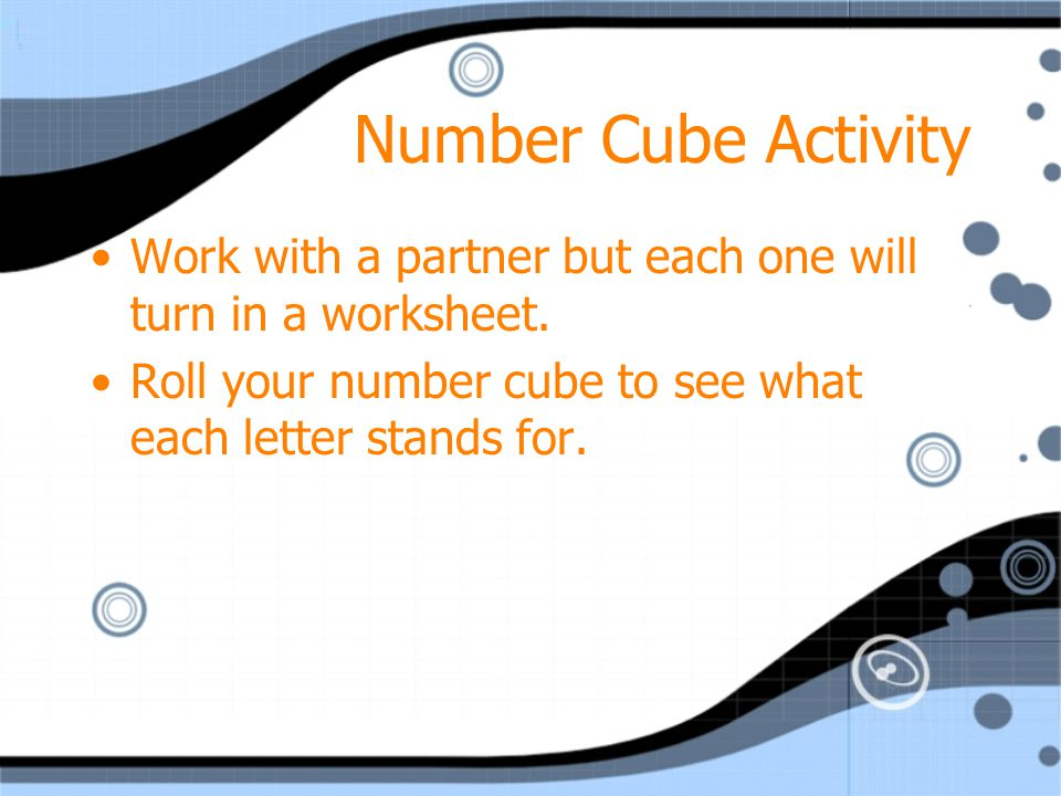 Number Cube Activity Work with a partner but each one will turn in a worksheet.