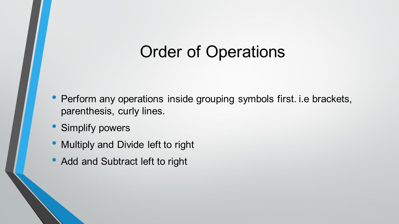 Order of Operations Perform any operations inside grouping symbols first. i.e brackets, parenthesis, curly lines.
