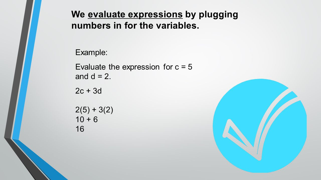 We evaluate expressions by plugging numbers in for the variables.