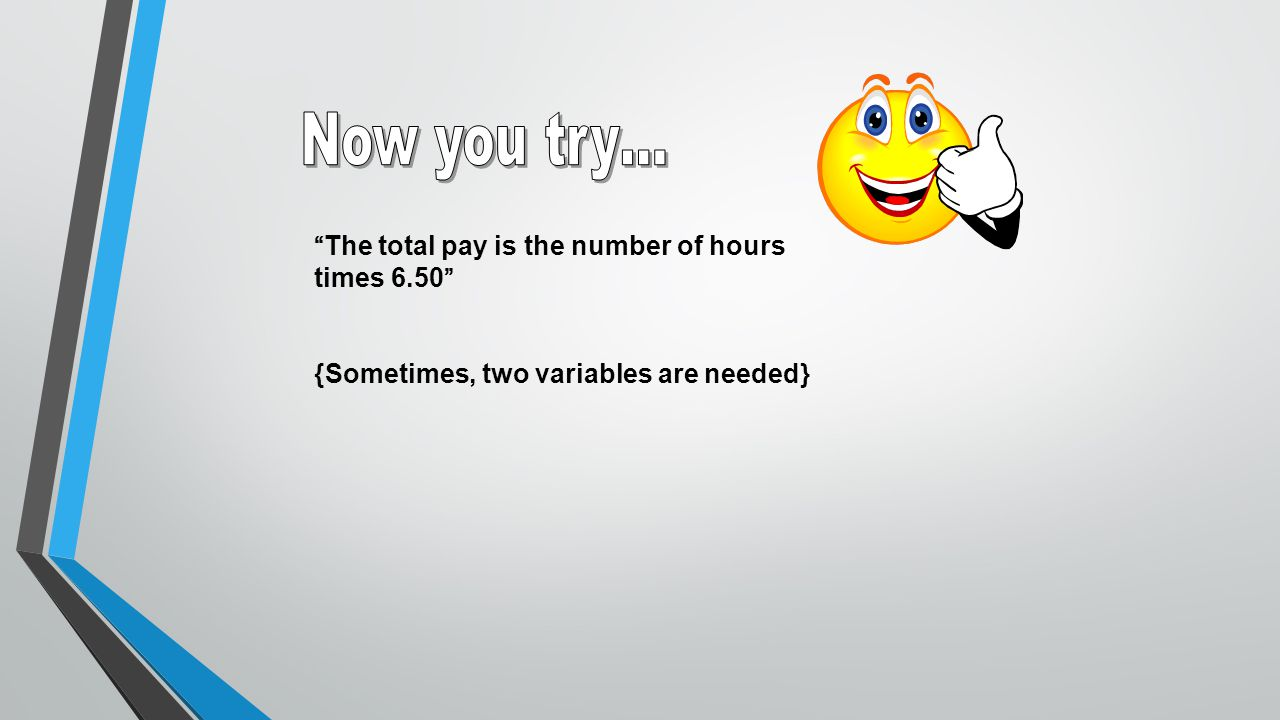 Now you try… The total pay is the number of hours times 6.50