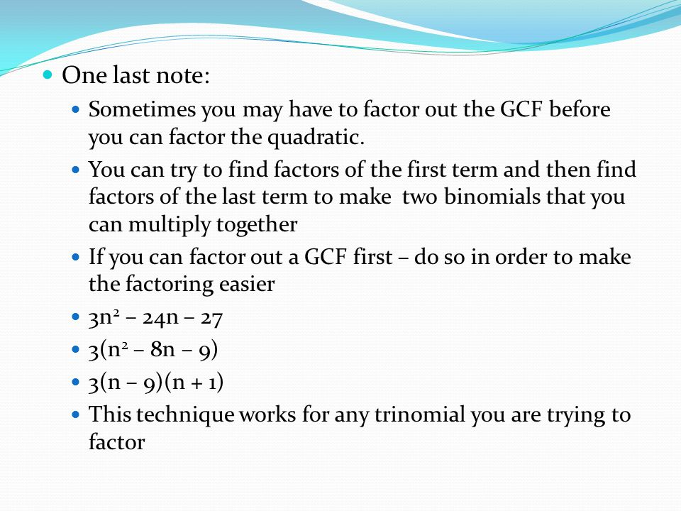 One last note: Sometimes you may have to factor out the GCF before you can factor the quadratic.