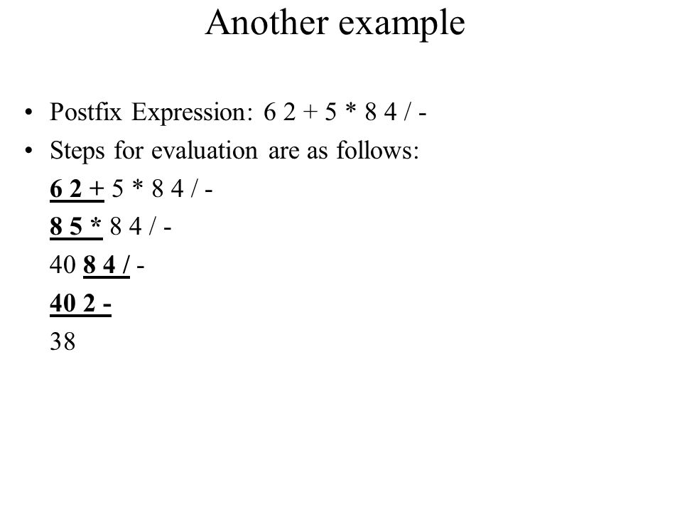 Another example Postfix Expression: 6 2 + 5 * 8 4 / -