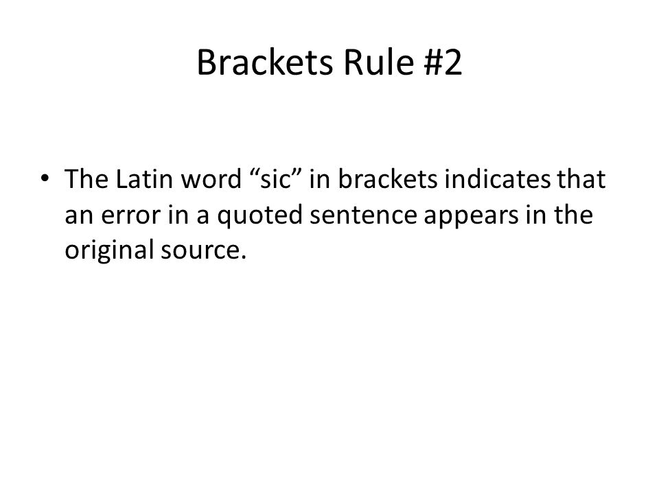Brackets Rule #2 The Latin word sic in brackets indicates that an error in a quoted sentence appears in the original source.