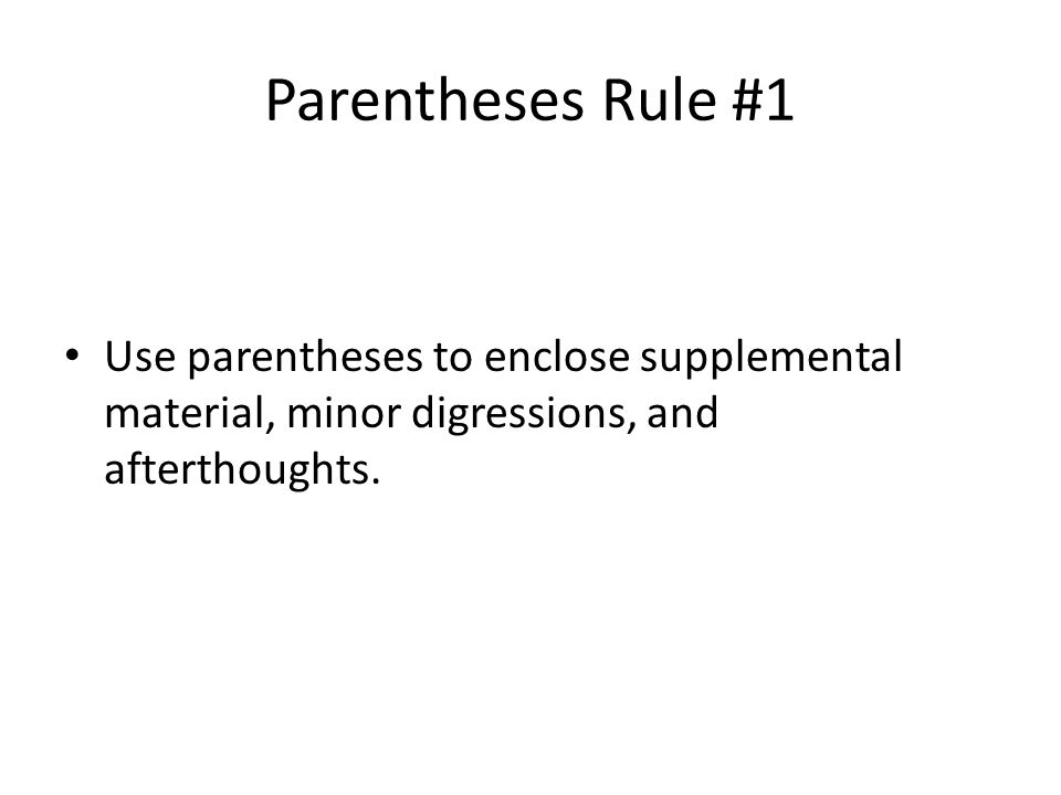Parentheses Rule #1 Use parentheses to enclose supplemental material, minor digressions, and afterthoughts.
