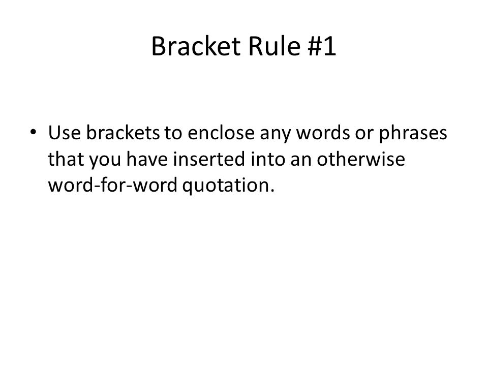 Bracket Rule #1 Use brackets to enclose any words or phrases that you have inserted into an otherwise word-for-word quotation.