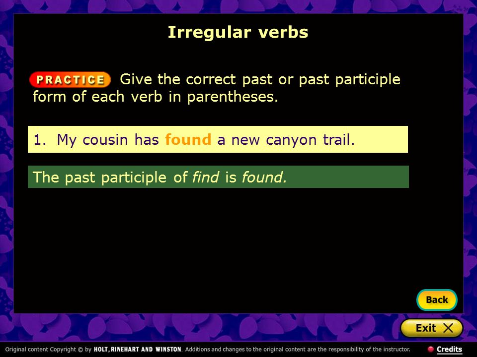 Irregular verbs Give the correct past or past participle form of each verb in parentheses. 1. My cousin has found a new canyon trail.