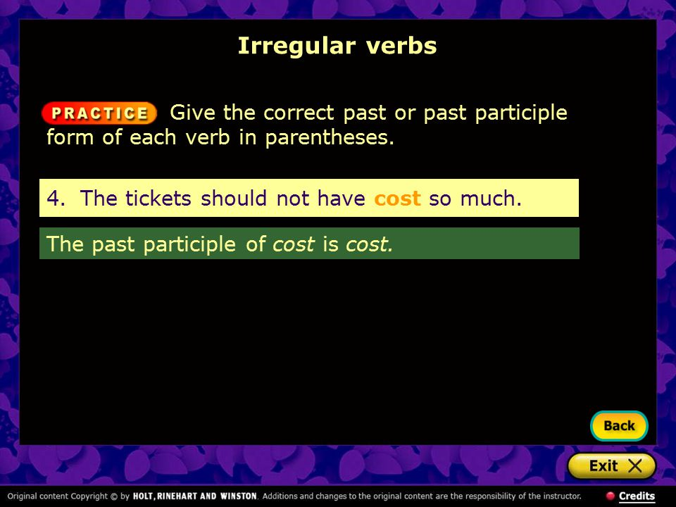 Irregular verbs Give the correct past or past participle form of each verb in parentheses. 4. The tickets should not have cost so much.