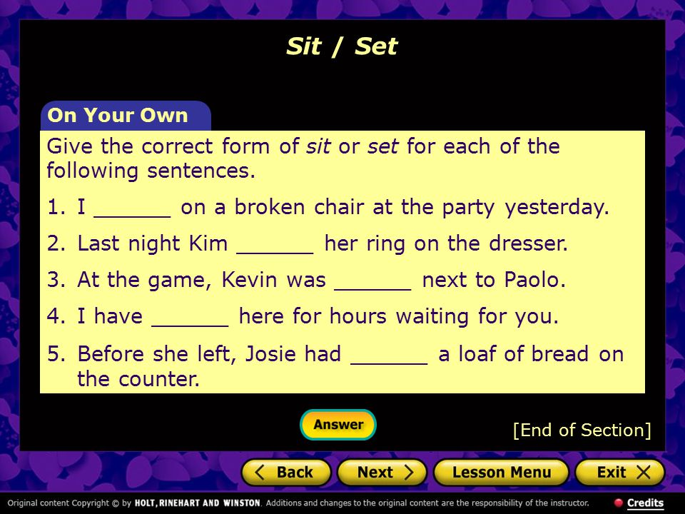 Sit / Set On Your Own. Give the correct form of sit or set for each of the following sentences.