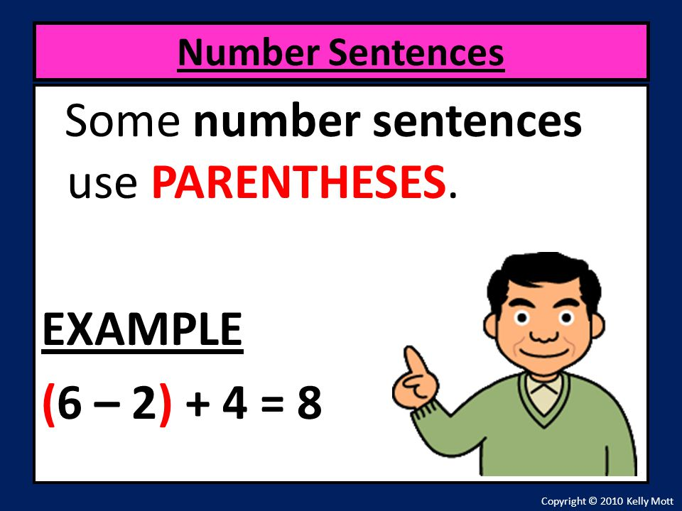Some number sentences use PARENTHESES. EXAMPLE (6 – 2) + 4 = 8