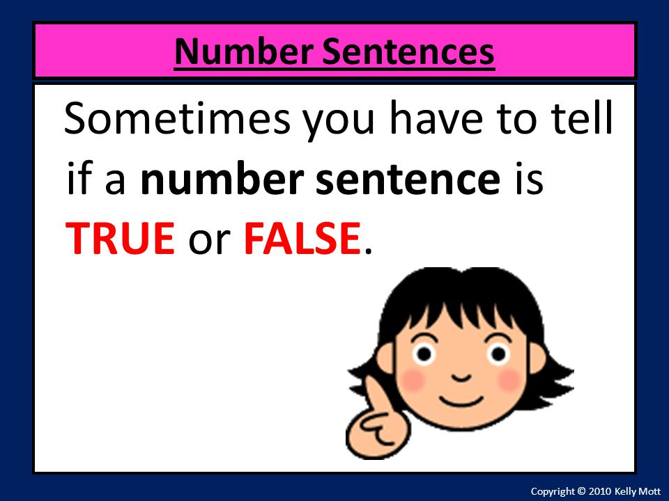 Sometimes you have to tell if a number sentence is TRUE or FALSE.