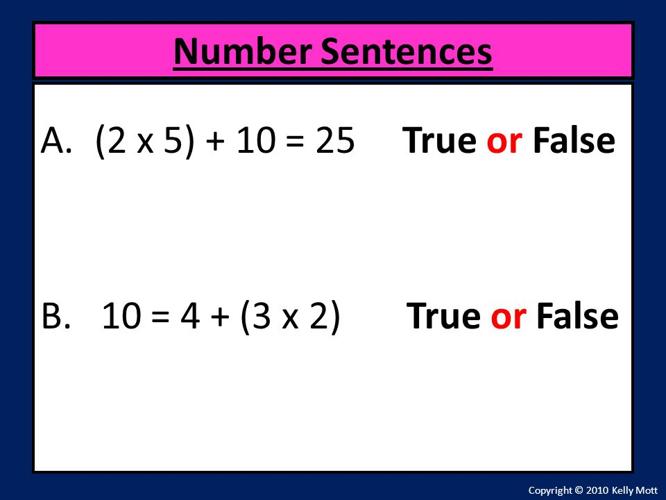 Number Sentences (2 x 5) + 10 = 25 True or False