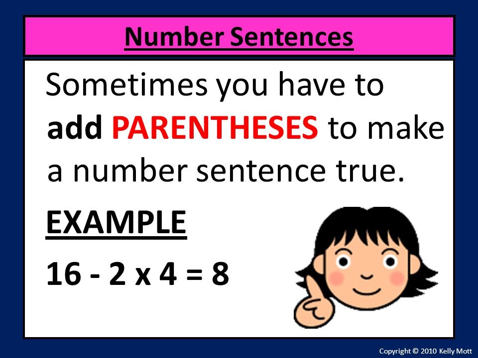 Number Sentences Sometimes you have to add PARENTHESES to make a number sentence true. EXAMPLE 16 - 2 x 4 = 8