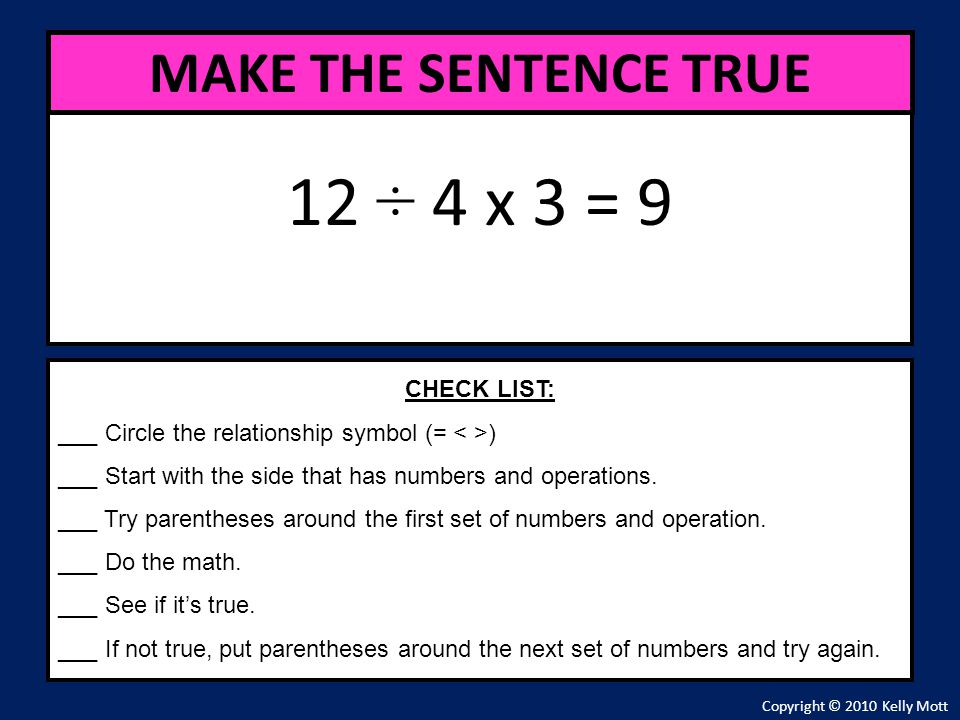 12 ÷ 4 x 3 = 9 MAKE THE SENTENCE TRUE CHECK LIST:
